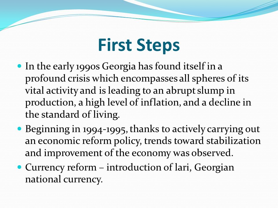 First Steps In the early 1990s Georgia has found itself in a profound crisis which encompasses all spheres of its vital activity and is leading to an abrupt slump in production, a high level of inflation, and a decline in the standard of living.