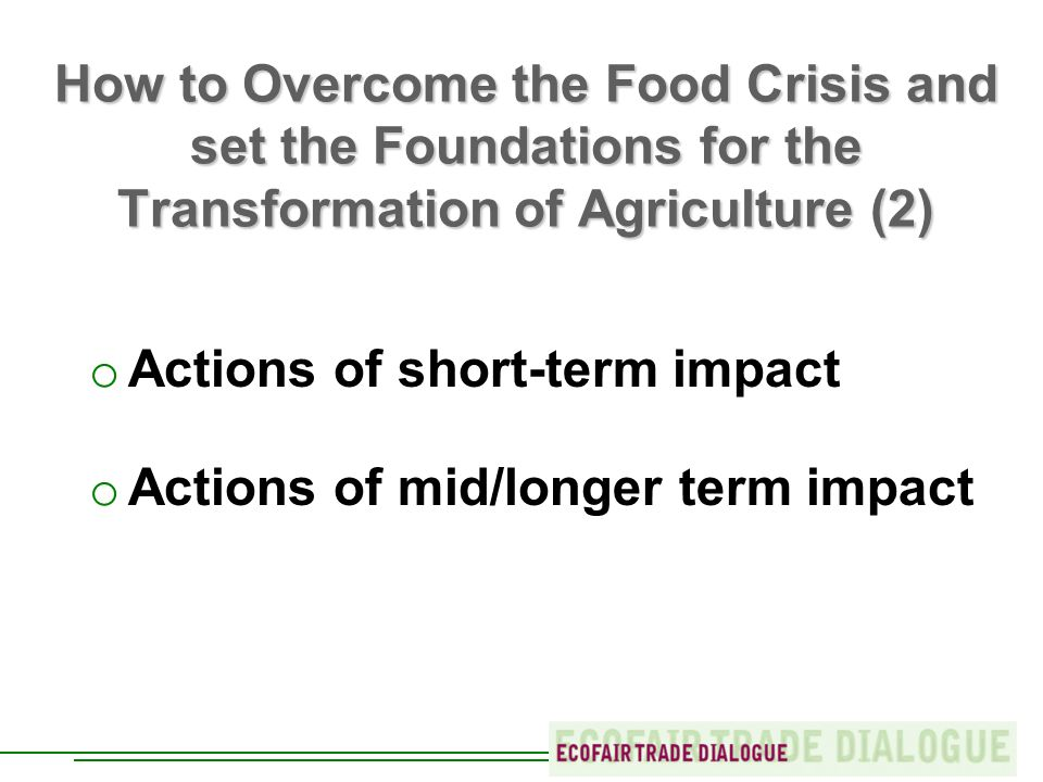 How to Overcome the Food Crisis and set the Foundations for the Transformation of Agriculture (2) o Actions of short-term impact o Actions of mid/longer term impact