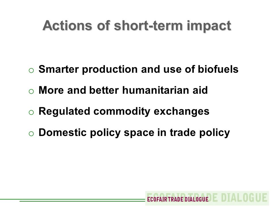 Actions of short-term impact o Smarter production and use of biofuels o More and better humanitarian aid o Regulated commodity exchanges o Domestic policy space in trade policy
