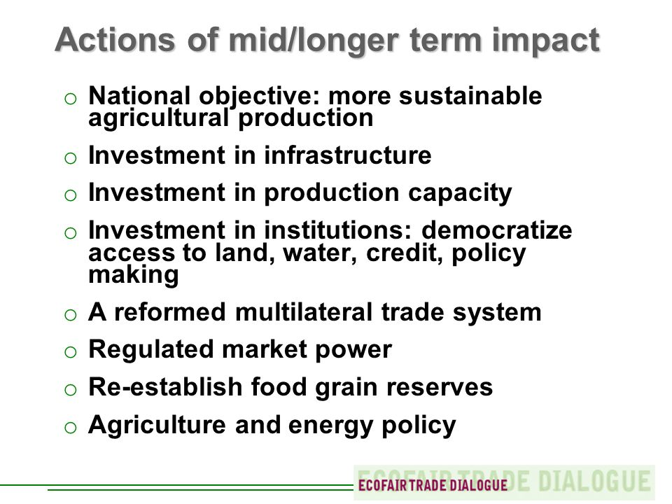 Actions of mid/longer term impact o National objective: more sustainable agricultural production o Investment in infrastructure o Investment in production capacity o Investment in institutions: democratize access to land, water, credit, policy making o A reformed multilateral trade system o Regulated market power o Re-establish food grain reserves o Agriculture and energy policy