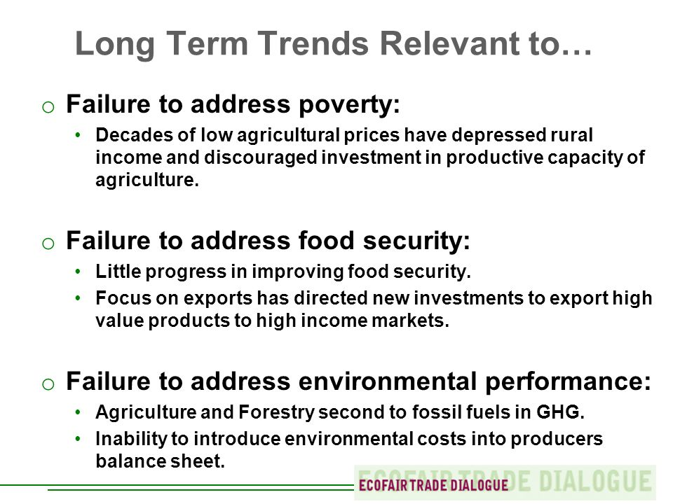 Long Term Trends Relevant to… o Failure to address poverty: Decades of low agricultural prices have depressed rural income and discouraged investment in productive capacity of agriculture.