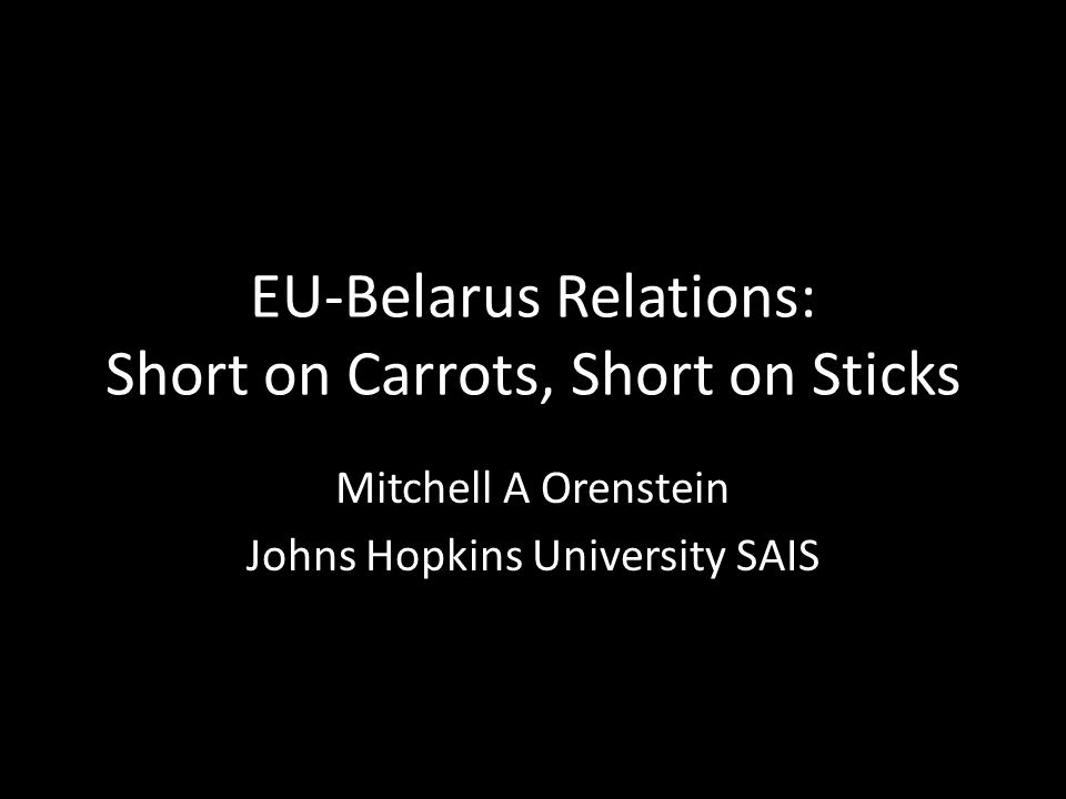 EU-Belarus Relations: Short on Carrots, Short on Sticks Mitchell A Orenstein Johns Hopkins University SAIS