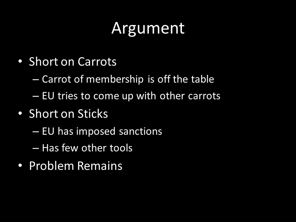 Argument Short on Carrots – Carrot of membership is off the table – EU tries to come up with other carrots Short on Sticks – EU has imposed sanctions – Has few other tools Problem Remains