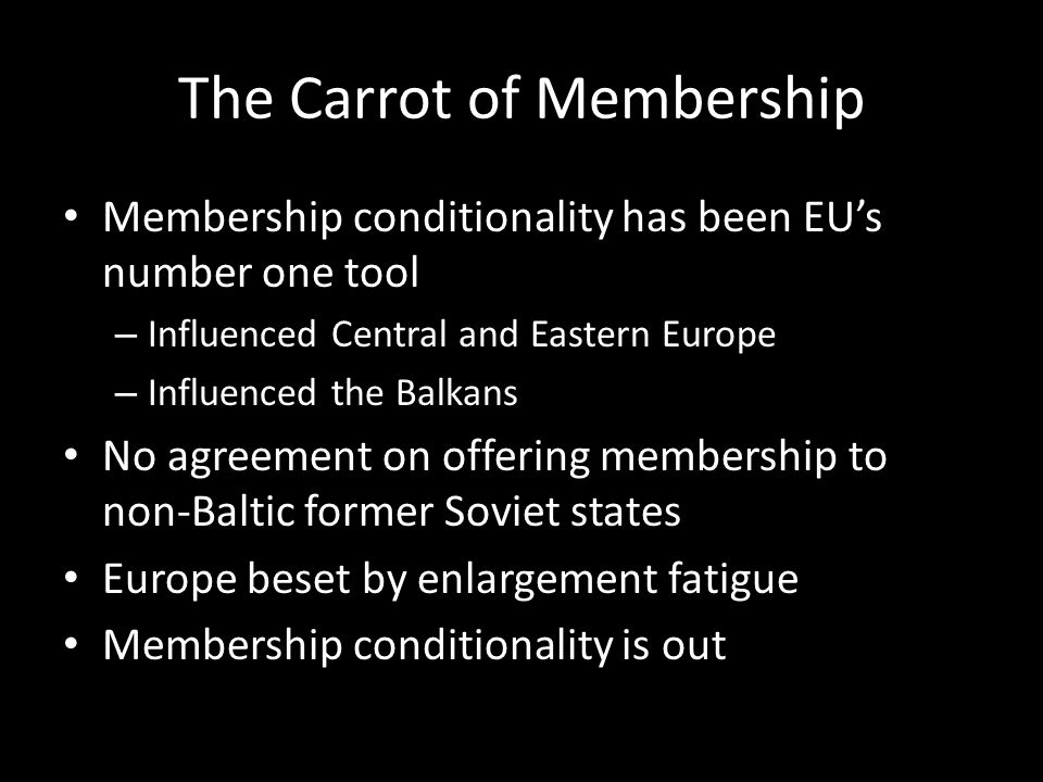 The Carrot of Membership Membership conditionality has been EUs number one tool – Influenced Central and Eastern Europe – Influenced the Balkans No agreement on offering membership to non-Baltic former Soviet states Europe beset by enlargement fatigue Membership conditionality is out