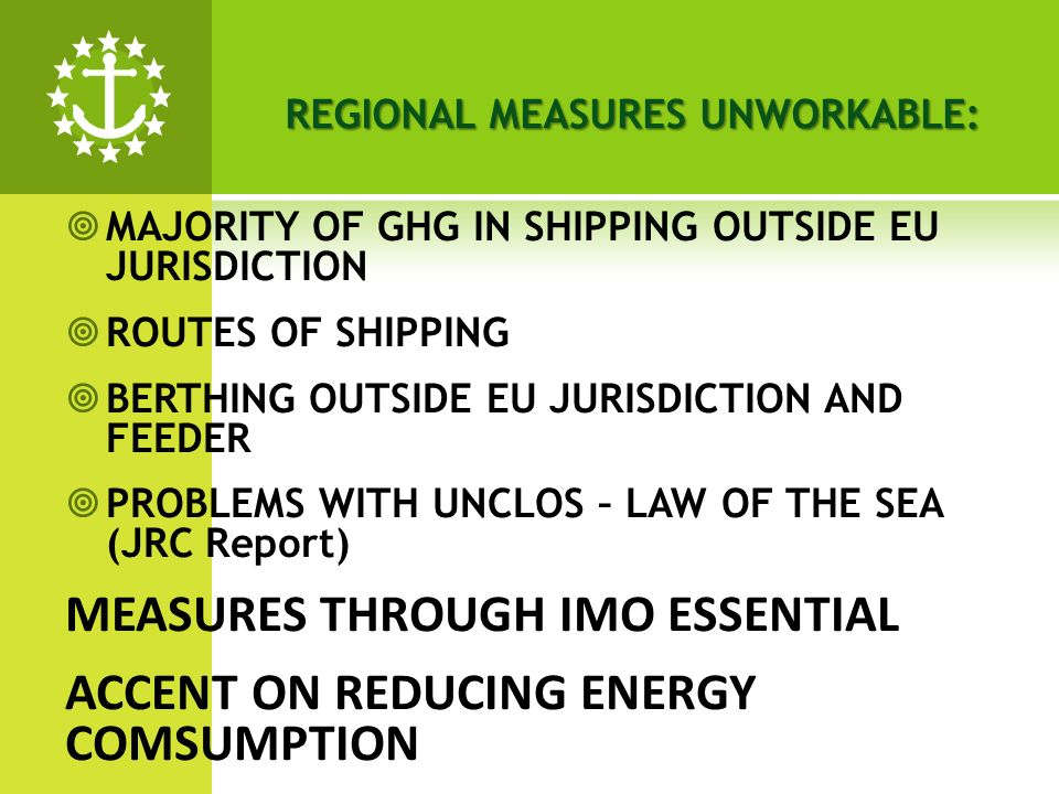 MAJORITY OF GHG IN SHIPPING OUTSIDE EU JURISDICTION ROUTES OF SHIPPING BERTHING OUTSIDE EU JURISDICTION AND FEEDER PROBLEMS WITH UNCLOS – LAW OF THE SEA (JRC Report) MEASURES THROUGH IMO ESSENTIAL ACCENT ON REDUCING ENERGY COMSUMPTION REGIONAL MEASURES UNWORKABLE:
