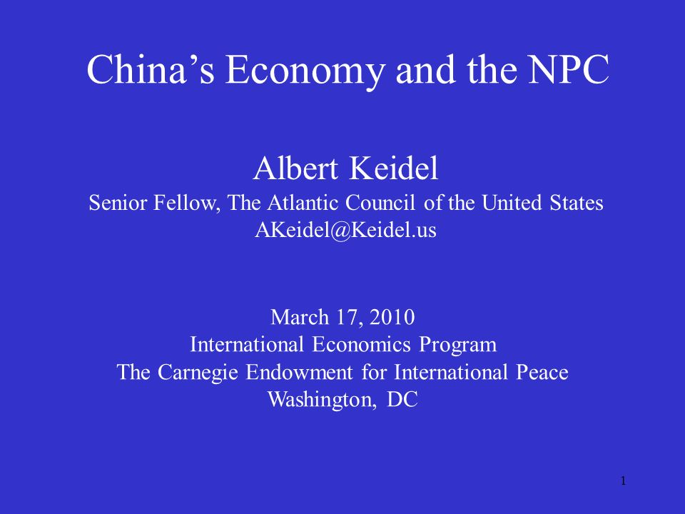 1 Chinas Economy and the NPC Albert Keidel Senior Fellow, The Atlantic Council of the United States AKeidel@Keidel.us March 17, 2010 International Economics Program The Carnegie Endowment for International Peace Washington, DC