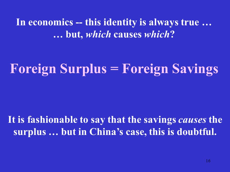 16 Foreign Surplus = Foreign Savings In economics -- this identity is always true … … but, which causes which.