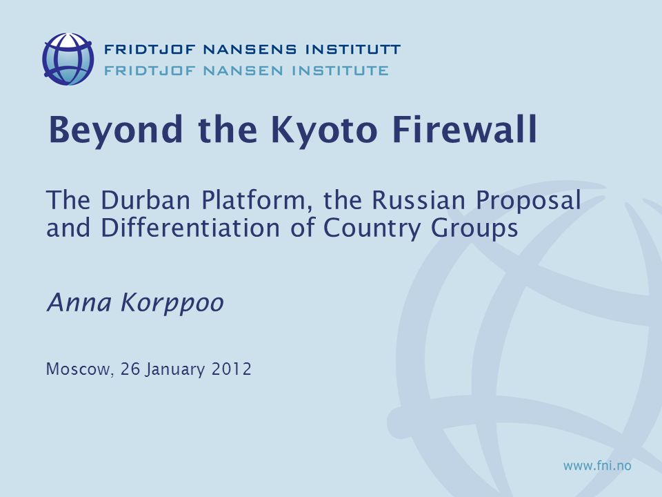 Beyond the Kyoto Firewall The Durban Platform, the Russian Proposal and Differentiation of Country Groups Anna Korppoo Moscow, 26 January 2012