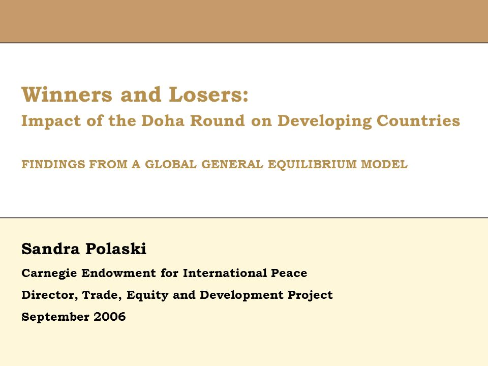 Winners and Losers: Impact of the Doha Round on Developing Countries FINDINGS FROM A GLOBAL GENERAL EQUILIBRIUM MODEL Director, Trade, Equity and Development Project February 9, 2006 Sandra Polaski Carnegie Endowment for International Peace Director, Trade, Equity and Development Project September 2006
