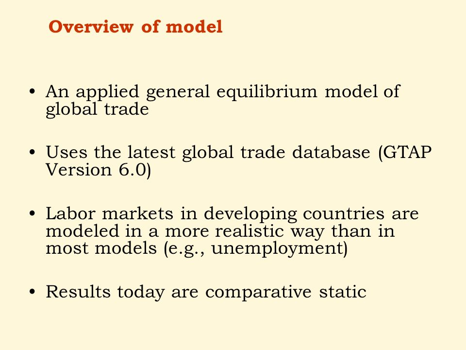 An applied general equilibrium model of global trade Uses the latest global trade database (GTAP Version 6.0) Labor markets in developing countries are modeled in a more realistic way than in most models (e.g., unemployment) Results today are comparative static Overview of model
