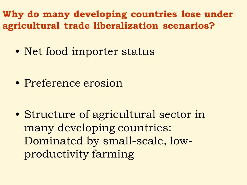 Net food importer status Preference erosion Structure of agricultural sector in many developing countries: Dominated by small-scale, low- productivity farming Why do many developing countries lose under agricultural trade liberalization scenarios