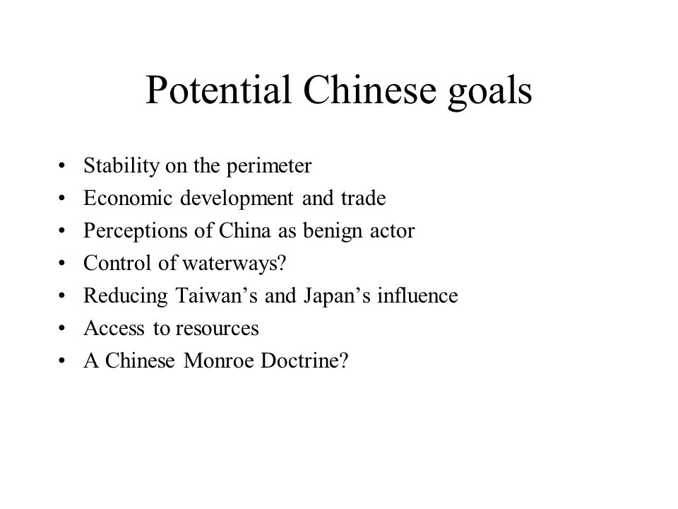 Potential Chinese goals Stability on the perimeter Economic development and trade Perceptions of China as benign actor Control of waterways.