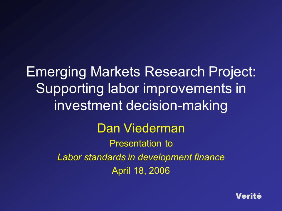 Verité Emerging Markets Research Project: Supporting labor improvements in investment decision-making Dan Viederman Presentation to Labor standards in development finance April 18, 2006