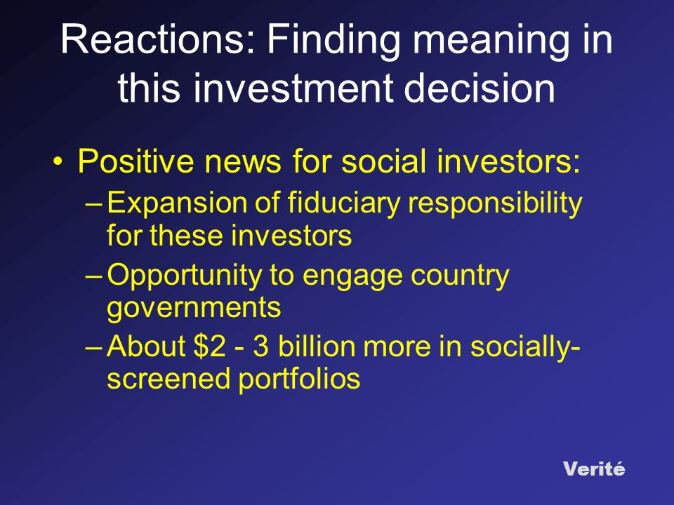 Verité Reactions: Finding meaning in this investment decision Positive news for social investors: –Expansion of fiduciary responsibility for these investors –Opportunity to engage country governments –About $2 - 3 billion more in socially- screened portfolios