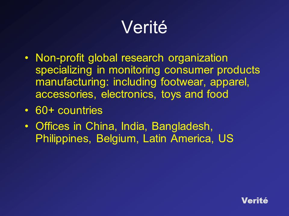 Verité Non-profit global research organization specializing in monitoring consumer products manufacturing: including footwear, apparel, accessories, electronics, toys and food 60+ countries Offices in China, India, Bangladesh, Philippines, Belgium, Latin America, US