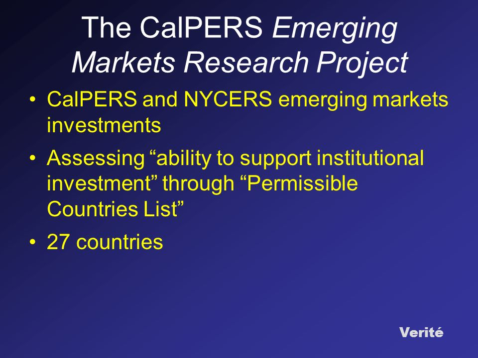 Verité The CalPERS Emerging Markets Research Project CalPERS and NYCERS emerging markets investments Assessing ability to support institutional investment through Permissible Countries List 27 countries