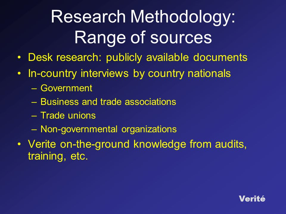 Verité Research Methodology: Range of sources Desk research: publicly available documents In-country interviews by country nationals –Government –Business and trade associations –Trade unions –Non-governmental organizations Verite on-the-ground knowledge from audits, training, etc.