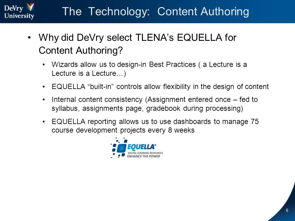 6 The Technology: Content Authoring Why did DeVry select TLENAs EQUELLA for Content Authoring.