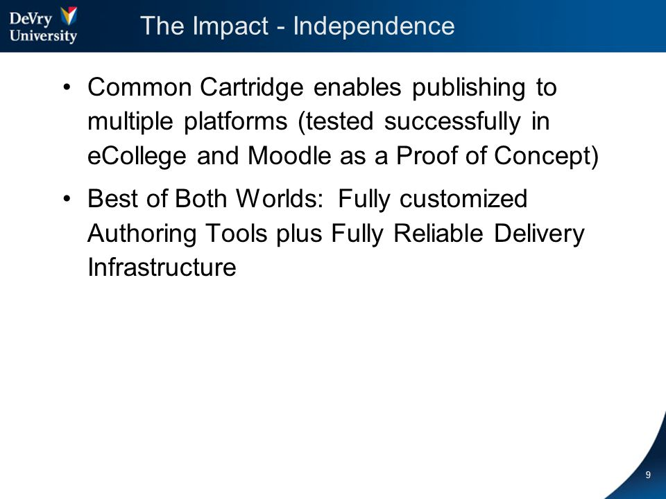 The Impact - Independence Common Cartridge enables publishing to multiple platforms (tested successfully in eCollege and Moodle as a Proof of Concept) Best of Both Worlds: Fully customized Authoring Tools plus Fully Reliable Delivery Infrastructure 9
