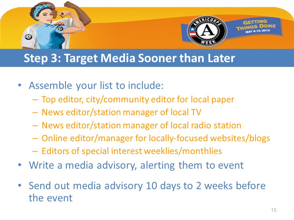 Assemble your list to include: – Top editor, city/community editor for local paper – News editor/station manager of local TV – News editor/station manager of local radio station – Online editor/manager for locally-focused websites/blogs – Editors of special interest weeklies/monthlies Write a media advisory, alerting them to event Send out media advisory 10 days to 2 weeks before the event Step 3: Target Media Sooner than Later 15