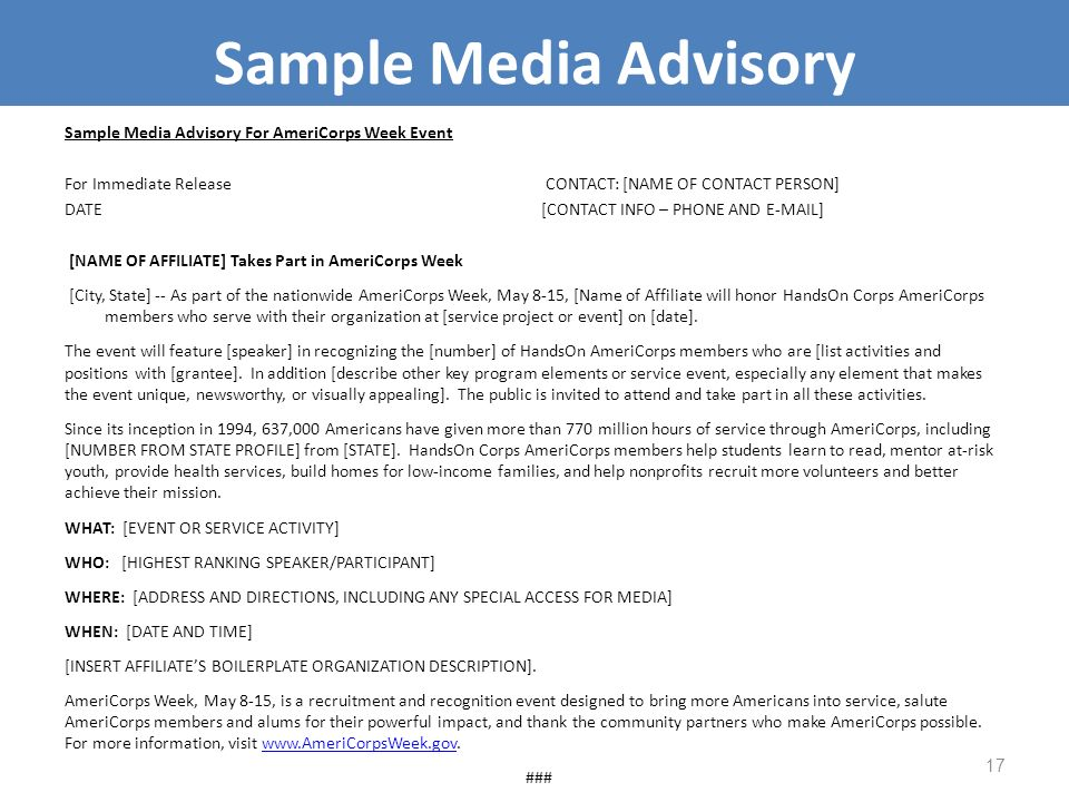 Sample Media Advisory For AmeriCorps Week Event For Immediate Release CONTACT: [NAME OF CONTACT PERSON] DATE [CONTACT INFO – PHONE AND E-MAIL] [NAME OF AFFILIATE] Takes Part in AmeriCorps Week [City, State] -- As part of the nationwide AmeriCorps Week, May 8-15, [Name of Affiliate will honor HandsOn Corps AmeriCorps members who serve with their organization at [service project or event] on [date].