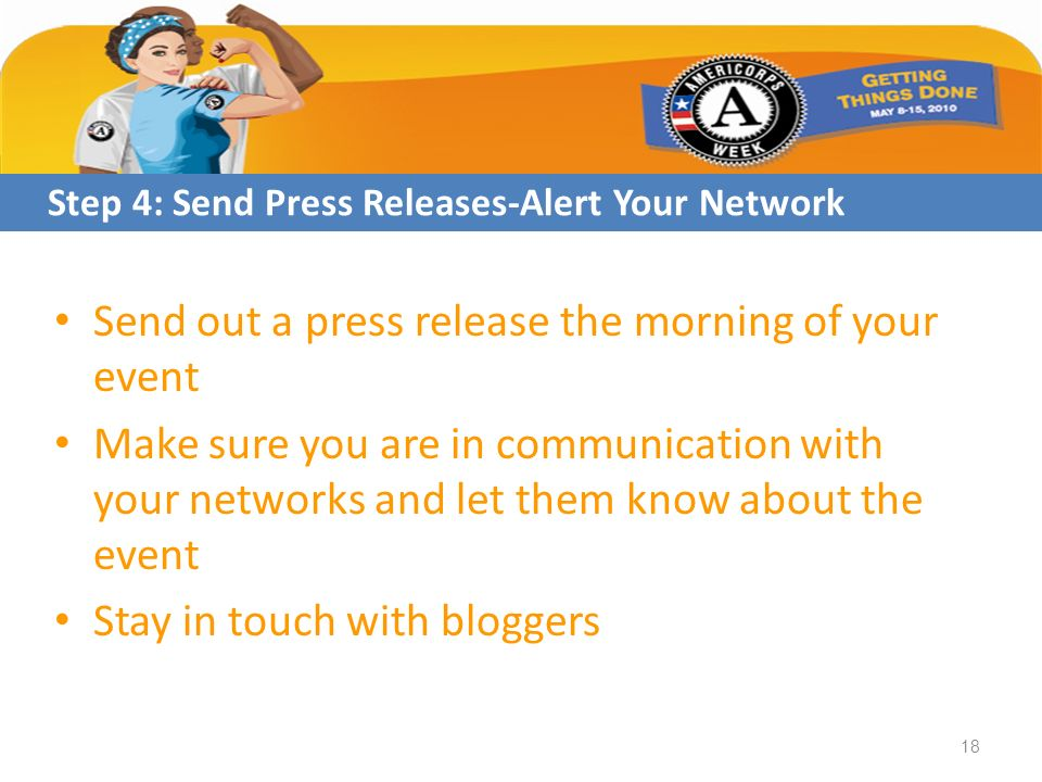 Send out a press release the morning of your event Make sure you are in communication with your networks and let them know about the event Stay in touch with bloggers Step 4: Send Press Releases-Alert Your Network 18
