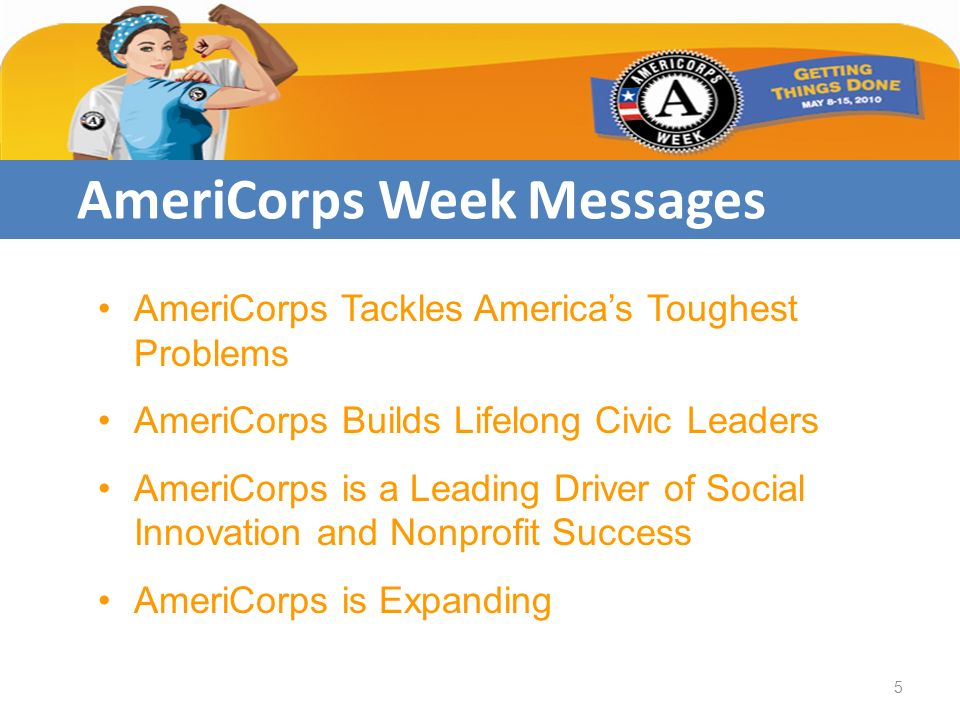 AmeriCorps Week Messages AmeriCorps Tackles Americas Toughest Problems AmeriCorps Builds Lifelong Civic Leaders AmeriCorps is a Leading Driver of Social Innovation and Nonprofit Success AmeriCorps is Expanding 5