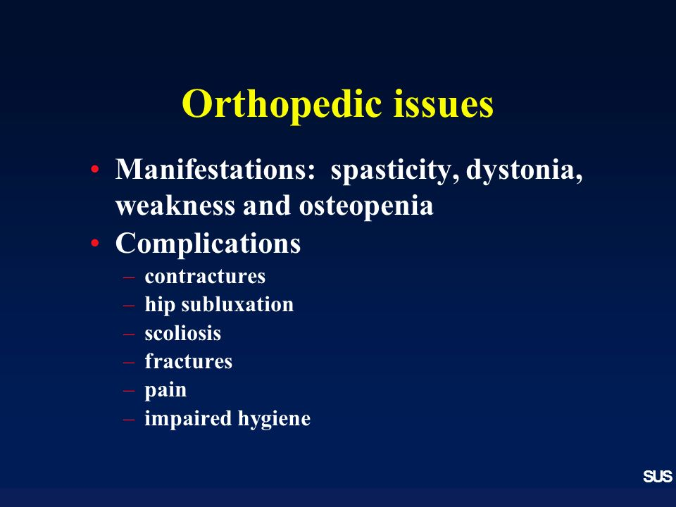 SUS Orthopedic issues Manifestations: spasticity, dystonia, weakness and osteopenia Complications –contractures –hip subluxation –scoliosis –fractures –pain –impaired hygiene