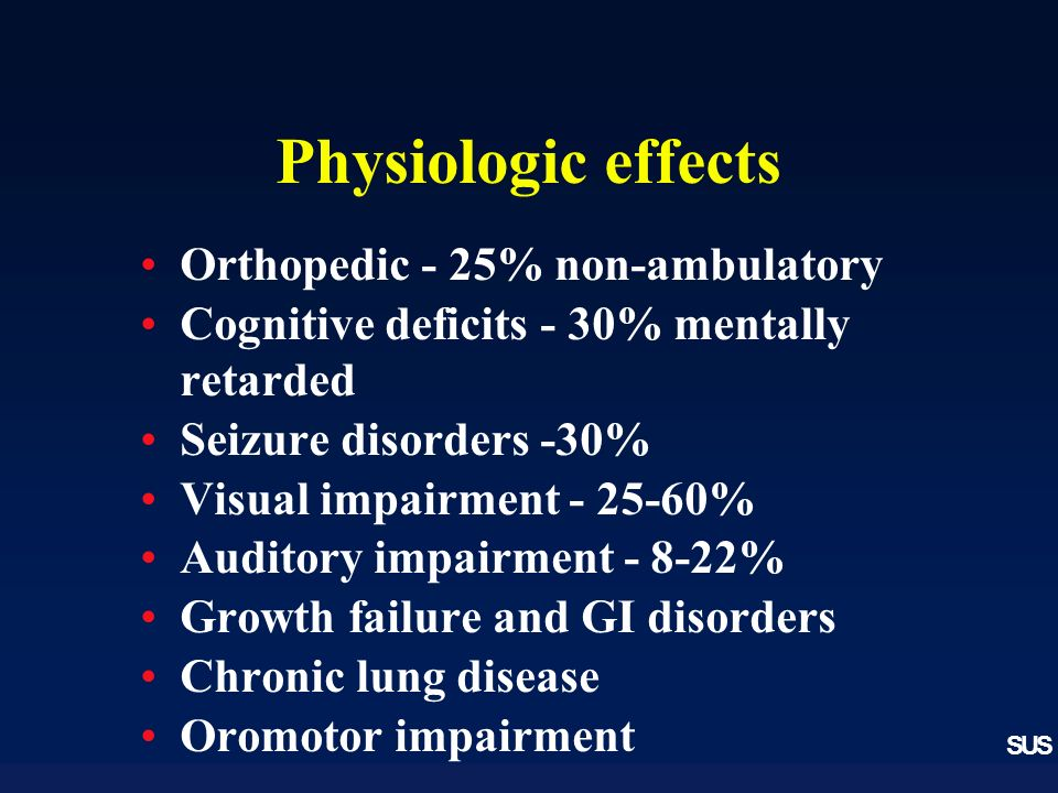 SUS Physiologic effects Orthopedic - 25% non-ambulatory Cognitive deficits - 30% mentally retarded Seizure disorders -30% Visual impairment - 25-60% Auditory impairment - 8-22% Growth failure and GI disorders Chronic lung disease Oromotor impairment