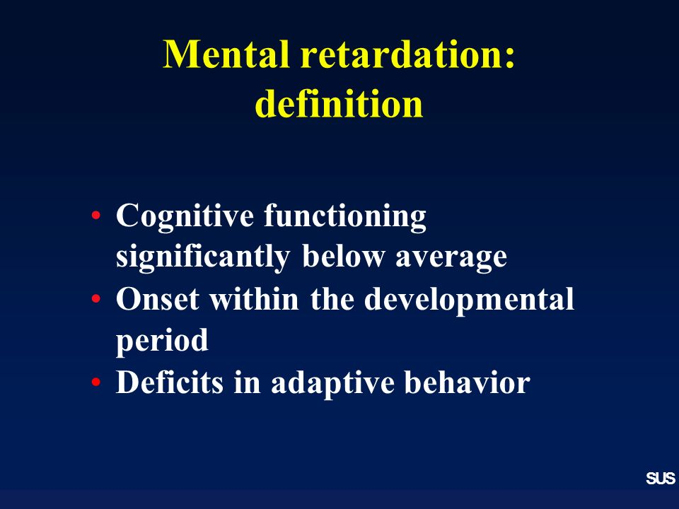SUS Mental retardation: definition Cognitive functioning significantly below average Onset within the developmental period Deficits in adaptive behavior