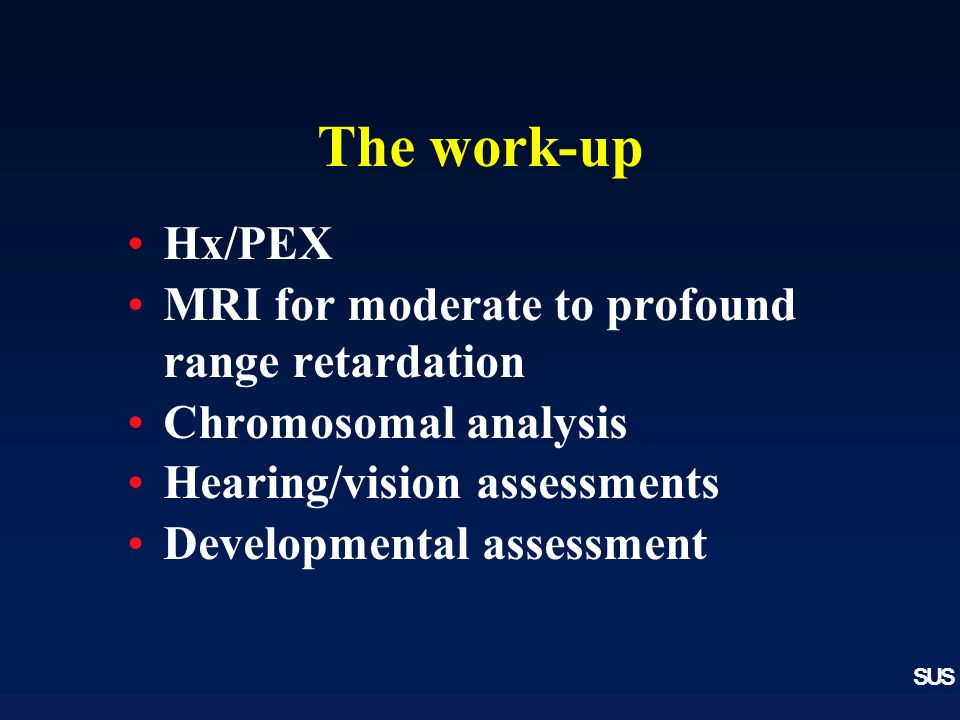 SUS The work-up Hx/PEX MRI for moderate to profound range retardation Chromosomal analysis Hearing/vision assessments Developmental assessment
