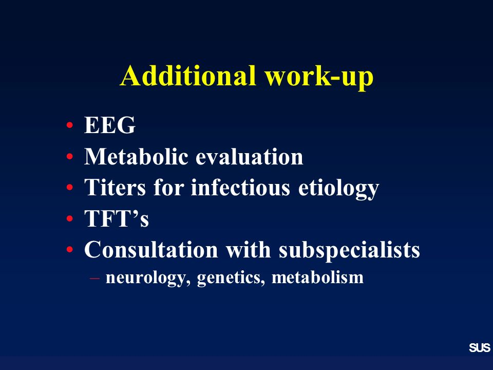SUS Additional work-up EEG Metabolic evaluation Titers for infectious etiology TFTs Consultation with subspecialists –neurology, genetics, metabolism