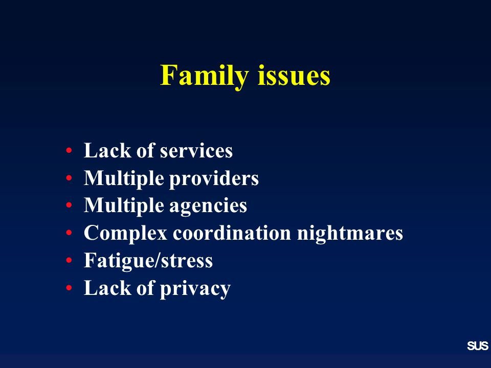 SUS Family issues Lack of services Multiple providers Multiple agencies Complex coordination nightmares Fatigue/stress Lack of privacy