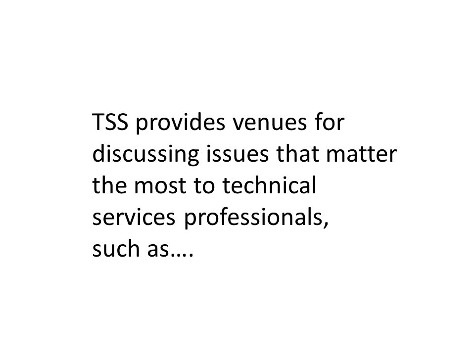 TSS provides venues for discussing issues that matter the most to technical services professionals, such as….