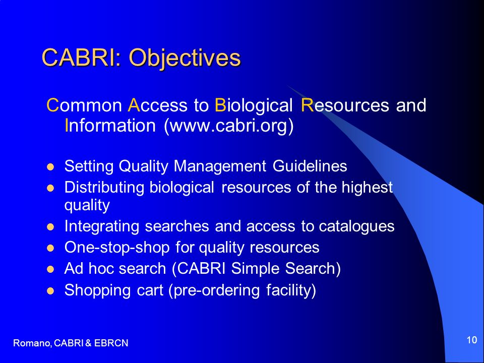 Romano, CABRI & EBRCN 10 CABRI: Objectives Common Access to Biological Resources and Information (www.cabri.org) Setting Quality Management Guidelines Distributing biological resources of the highest quality Integrating searches and access to catalogues One-stop-shop for quality resources Ad hoc search (CABRI Simple Search) Shopping cart (pre-ordering facility)
