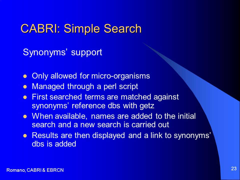 Romano, CABRI & EBRCN 23 CABRI: Simple Search Synonyms support Only allowed for micro-organisms Managed through a perl script First searched terms are matched against synonyms reference dbs with getz When available, names are added to the initial search and a new search is carried out Results are then displayed and a link to synonyms dbs is added