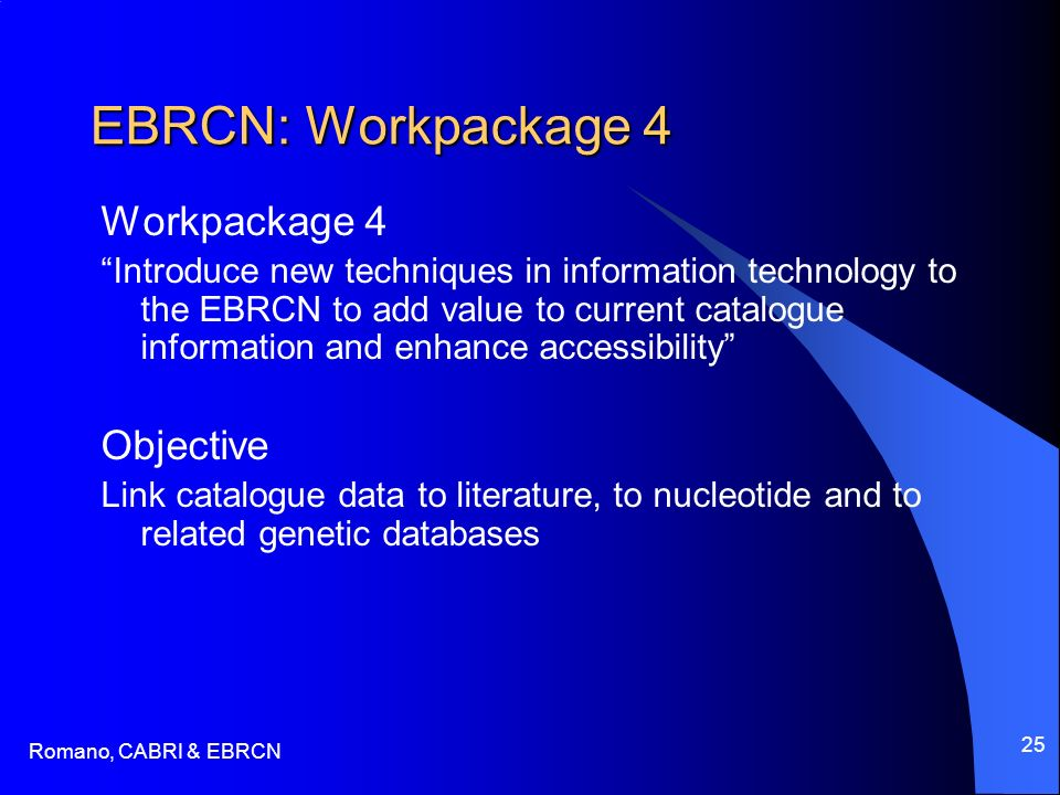 Romano, CABRI & EBRCN 25 EBRCN: Workpackage 4 Workpackage 4 Introduce new techniques in information technology to the EBRCN to add value to current catalogue information and enhance accessibility Objective Link catalogue data to literature, to nucleotide and to related genetic databases