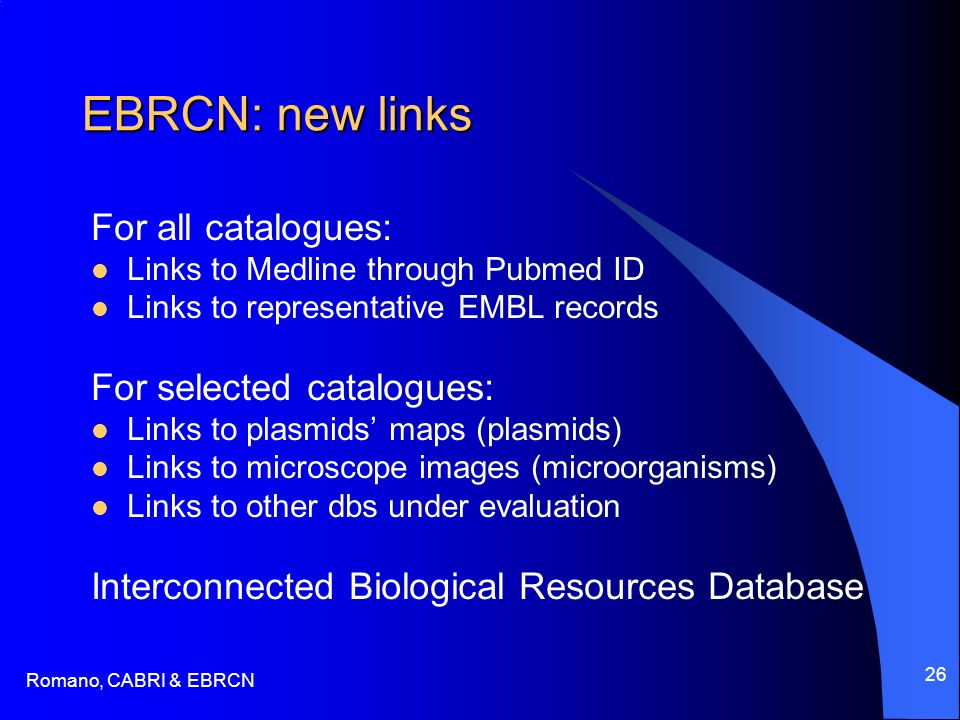 Romano, CABRI & EBRCN 26 EBRCN: new links For all catalogues: Links to Medline through Pubmed ID Links to representative EMBL records For selected catalogues: Links to plasmids maps (plasmids) Links to microscope images (microorganisms) Links to other dbs under evaluation Interconnected Biological Resources Database