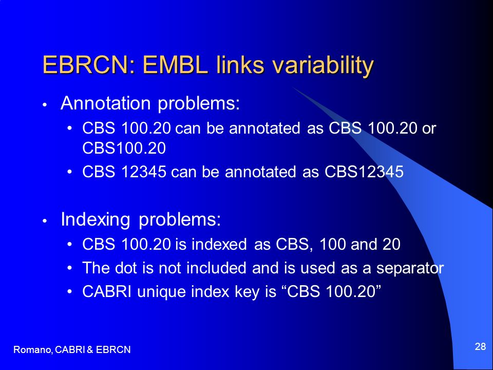 Romano, CABRI & EBRCN 28 EBRCN: EMBL links variability Annotation problems: CBS 100.20 can be annotated as CBS 100.20 or CBS100.20 CBS 12345 can be annotated as CBS12345 Indexing problems: CBS 100.20 is indexed as CBS, 100 and 20 The dot is not included and is used as a separator CABRI unique index key is CBS 100.20