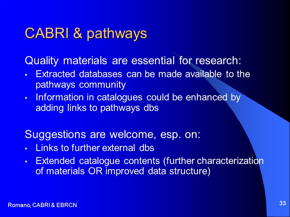 Romano, CABRI & EBRCN 33 CABRI & pathways Quality materials are essential for research: Extracted databases can be made available to the pathways community Information in catalogues could be enhanced by adding links to pathways dbs Suggestions are welcome, esp.