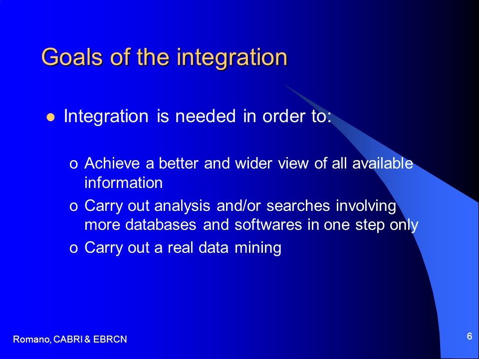 Romano, CABRI & EBRCN 6 Goals of the integration Integration is needed in order to: oAchieve a better and wider view of all available information oCarry out analysis and/or searches involving more databases and softwares in one step only oCarry out a real data mining