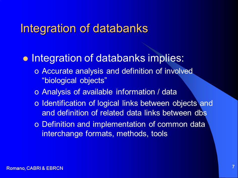 Romano, CABRI & EBRCN 7 Integration of databanks Integration of databanks implies: oAccurate analysis and definition of involved biological objects oAnalysis of available information / data oIdentification of logical links between objects and and definition of related data links between dbs oDefinition and implementation of common data interchange formats, methods, tools