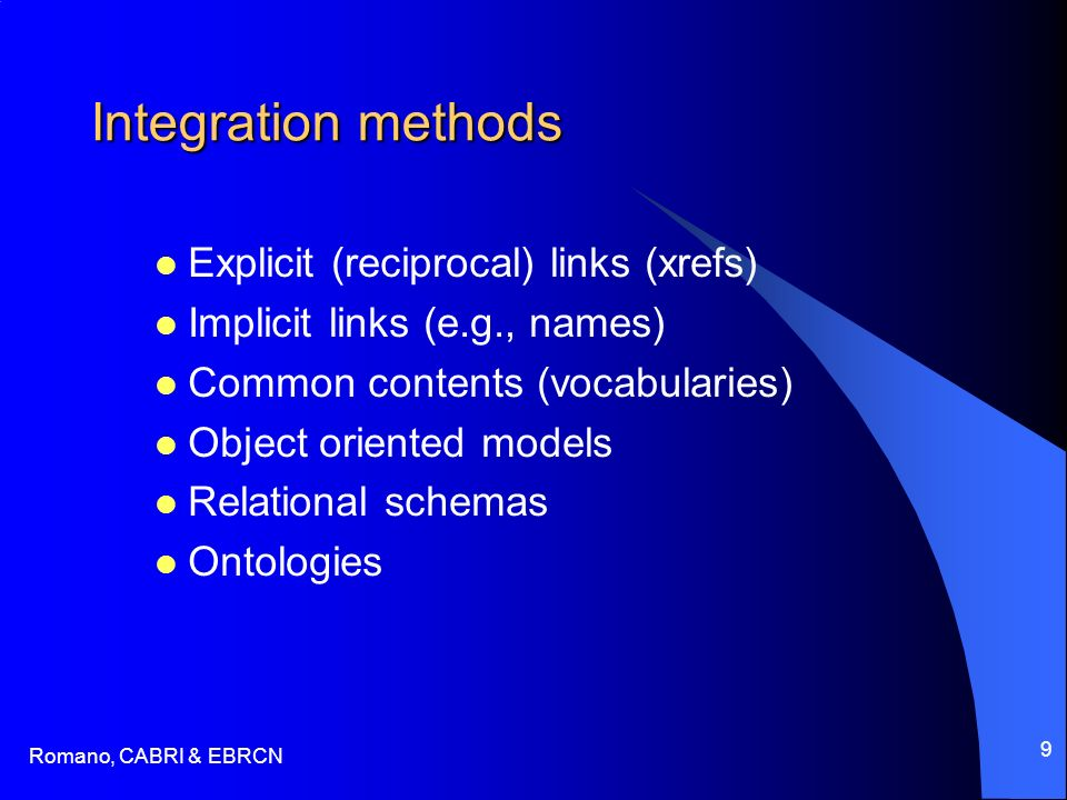 Romano, CABRI & EBRCN 9 Integration methods Explicit (reciprocal) links (xrefs) Implicit links (e.g., names) Common contents (vocabularies) Object oriented models Relational schemas Ontologies