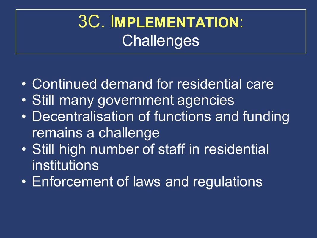 Continued demand for residential care Still many government agencies Decentralisation of functions and funding remains a challenge Still high number of staff in residential institutions Enforcement of laws and regulations 3C.