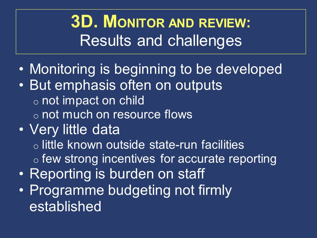 Monitoring is beginning to be developed But emphasis often on outputs o not impact on child o not much on resource flows Very little data o little known outside state-run facilities o few strong incentives for accurate reporting Reporting is burden on staff Programme budgeting not firmly established 3D.