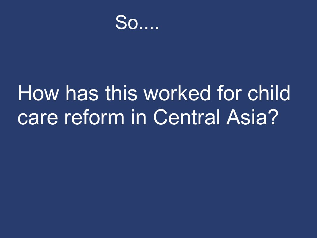 So.... How has this worked for child care reform in Central Asia