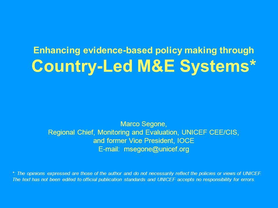 Enhancing evidence-based policy making through Country-Led M&E Systems* Marco Segone, Regional Chief, Monitoring and Evaluation, UNICEF CEE/CIS, and former Vice President, IOCE E-mail: msegone@unicef.org *: The opinions expressed are those of the author and do not necessarily reflect the policies or views of UNICEF.