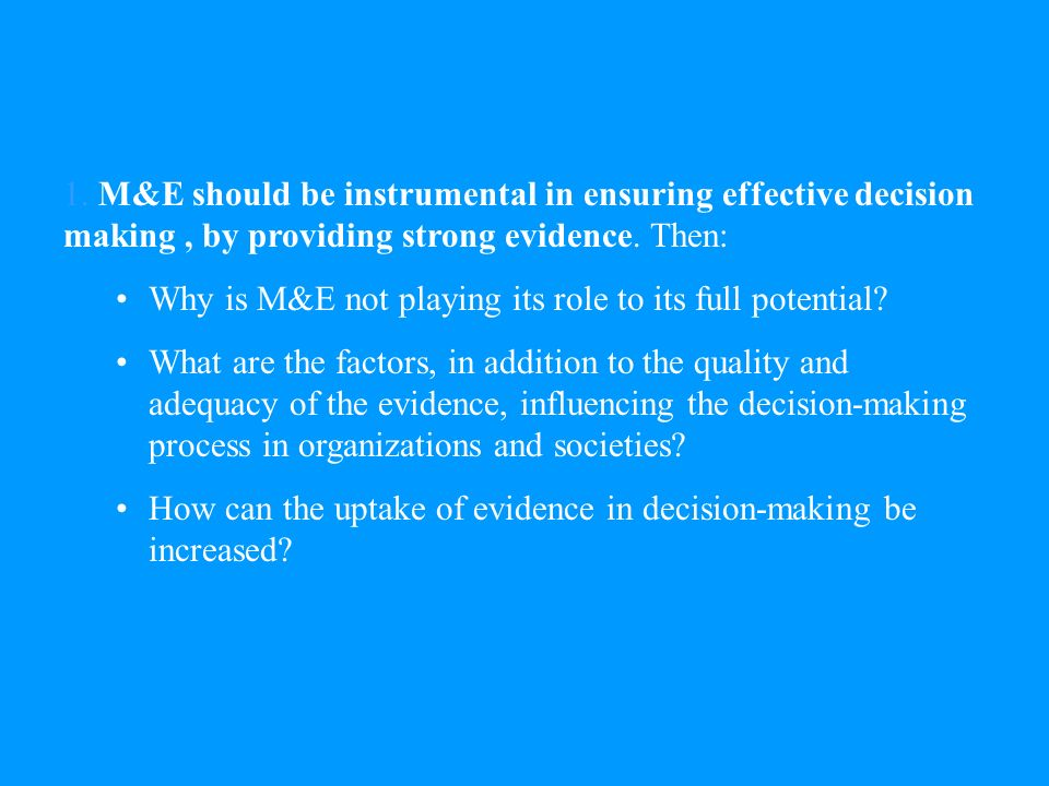 1. M&E should be instrumental in ensuring effective decision making, by providing strong evidence.