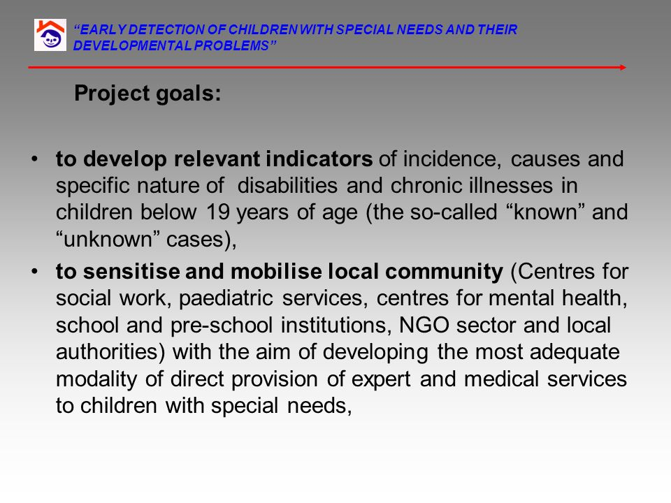 EARLY DETECTION OF CHILDREN WITH SPECIAL NEEDS AND THEIR DEVELOPMENTAL PROBLEMS Project goals: to develop relevant indicators of incidence, causes and specific nature of disabilities and chronic illnesses in children below 19 years of age (the so-called known and unknown cases), to sensitise and mobilise local community (Centres for social work, paediatric services, centres for mental health, school and pre-school institutions, NGO sector and local authorities) with the aim of developing the most adequate modality of direct provision of expert and medical services to children with special needs,