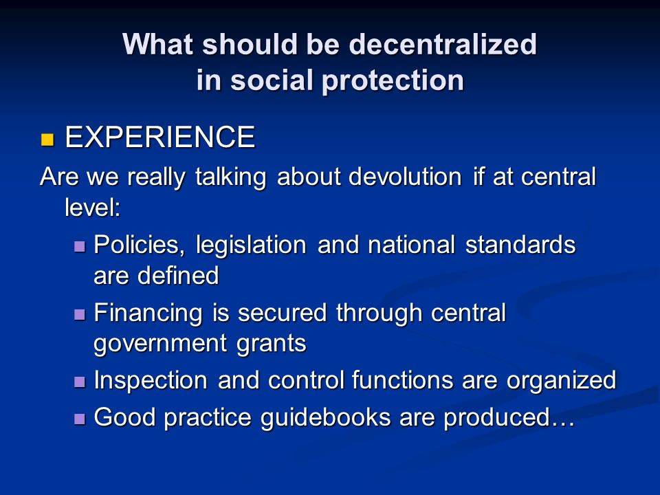 What should be decentralized in social protection EXPERIENCE EXPERIENCE Are we really talking about devolution if at central level: Policies, legislation and national standards are defined Policies, legislation and national standards are defined Financing is secured through central government grants Financing is secured through central government grants Inspection and control functions are organized Inspection and control functions are organized Good practice guidebooks are produced… Good practice guidebooks are produced…
